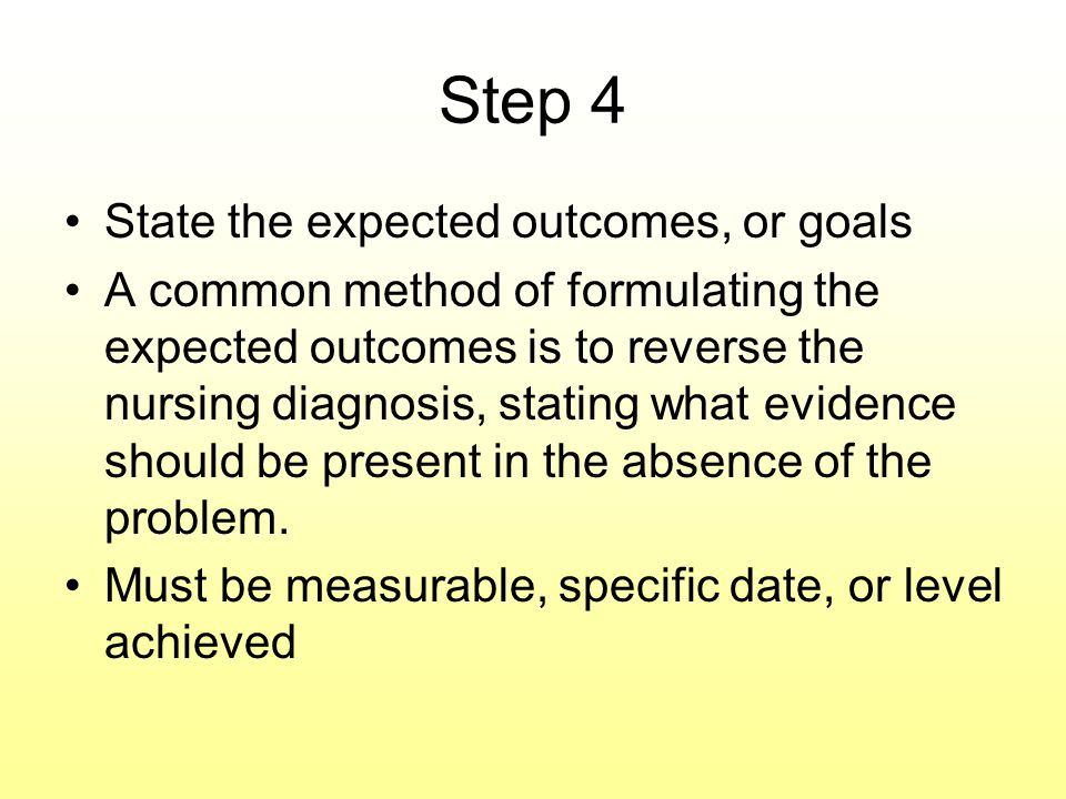 Step 4 State the expected outcomes, or goals A common method of formulating the expected outcomes is to reverse the nursing diagnosis, stating what evidence should be present in the absence of the problem.