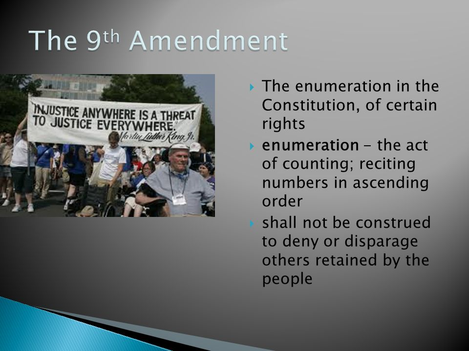 The enumeration in the Constitution, of certain rights  enumeration - the act of counting; reciting numbers in ascending order  shall not be construed to deny or disparage others retained by the people