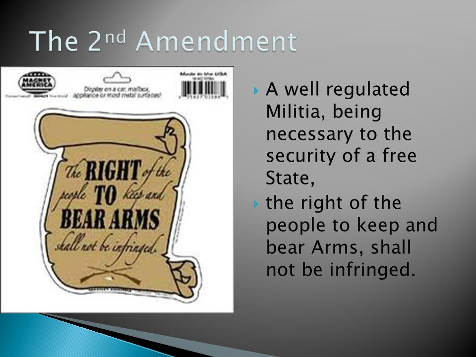  A well regulated Militia, being necessary to the security of a free State,  the right of the people to keep and bear Arms, shall not be infringed.