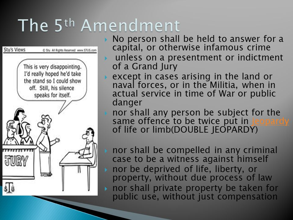  No person shall be held to answer for a capital, or otherwise infamous crime  unless on a presentment or indictment of a Grand Jury  except in cases arising in the land or naval forces, or in the Militia, when in actual service in time of War or public danger  nor shall any person be subject for the same offence to be twice put in jeopardy of life or limb(DOUBLE JEOPARDY)jeopardy  nor shall be compelled in any criminal case to be a witness against himself  nor be deprived of life, liberty, or property, without due process of law  nor shall private property be taken for public use, without just compensation