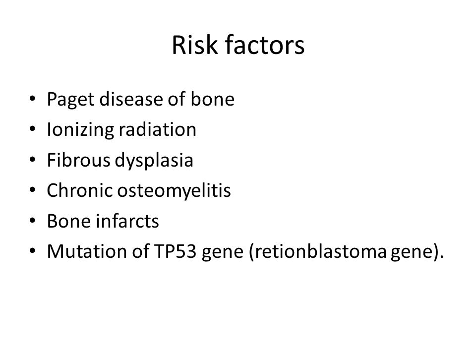 Risk factors Paget disease of bone Ionizing radiation Fibrous dysplasia Chronic osteomyelitis Bone infarcts Mutation of TP53 gene (retionblastoma gene).