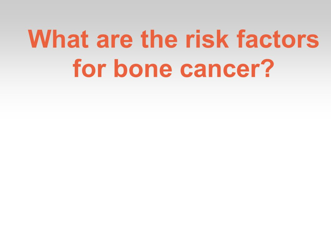 What are the risk factors for bone cancer
