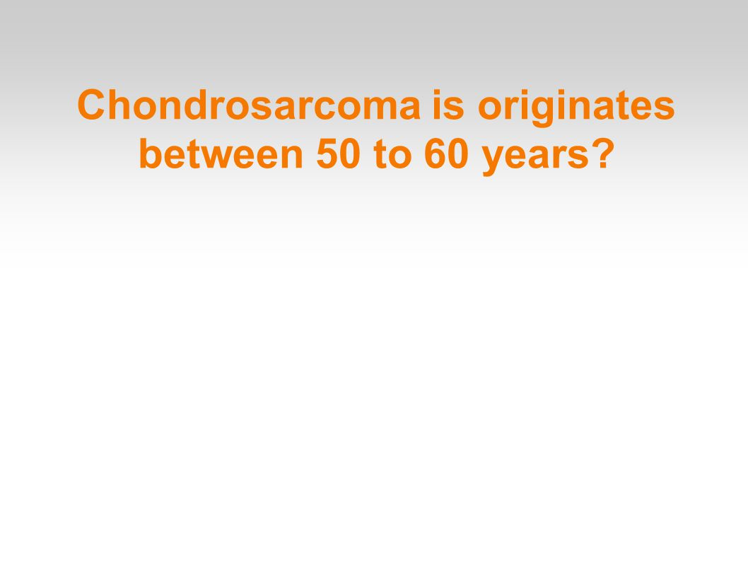 Chondrosarcoma is originates between 50 to 60 years
