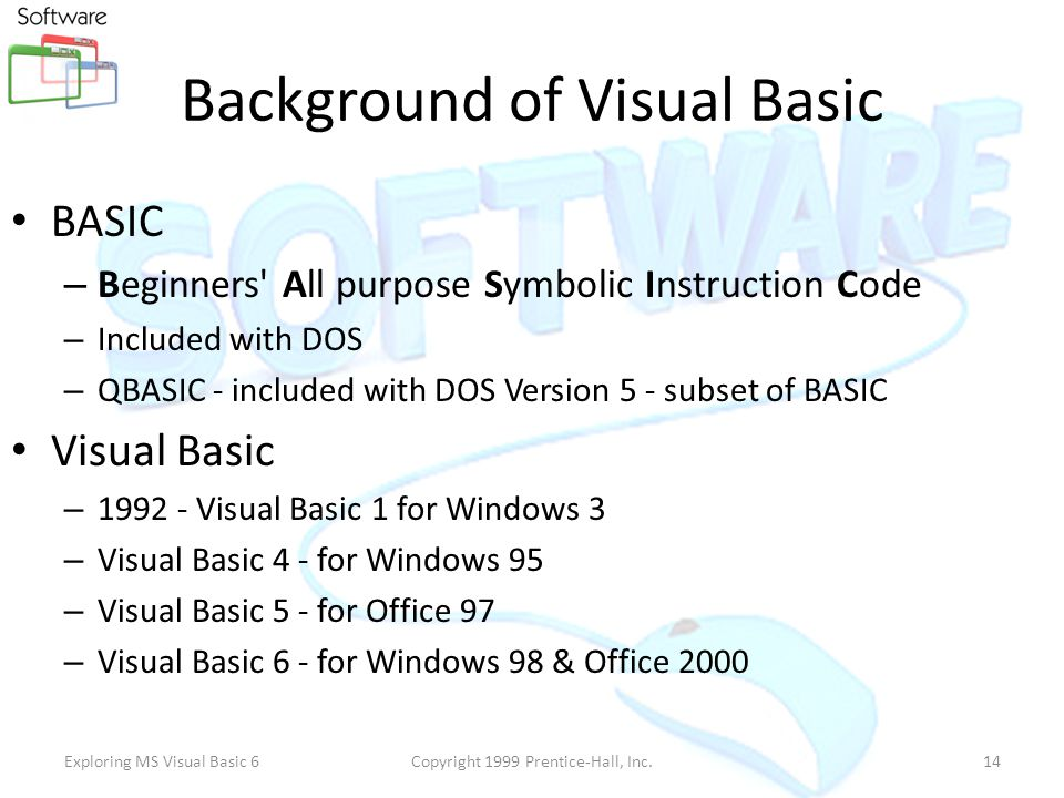 Exploring MS Visual Basic 6Copyright 1999 Prentice-Hall, Inc.13 Background of Visual Basic BASIC – Beginner's All-purpose Symbolic Instruction Code – By John Kemeny and Thomas Kurtz – Designed to teach programming to beginners – BASIC language interpreter, one of Microsoft's first products