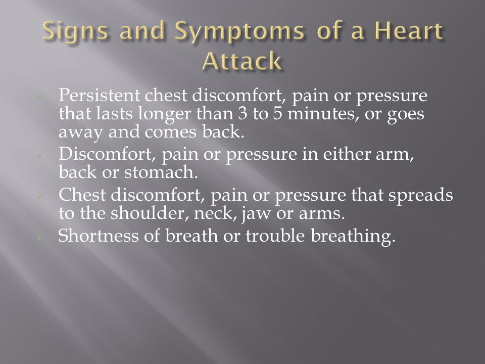 Persistent chest discomfort, pain or pressure that lasts longer than 3 to 5 minutes, or goes away and comes back.
