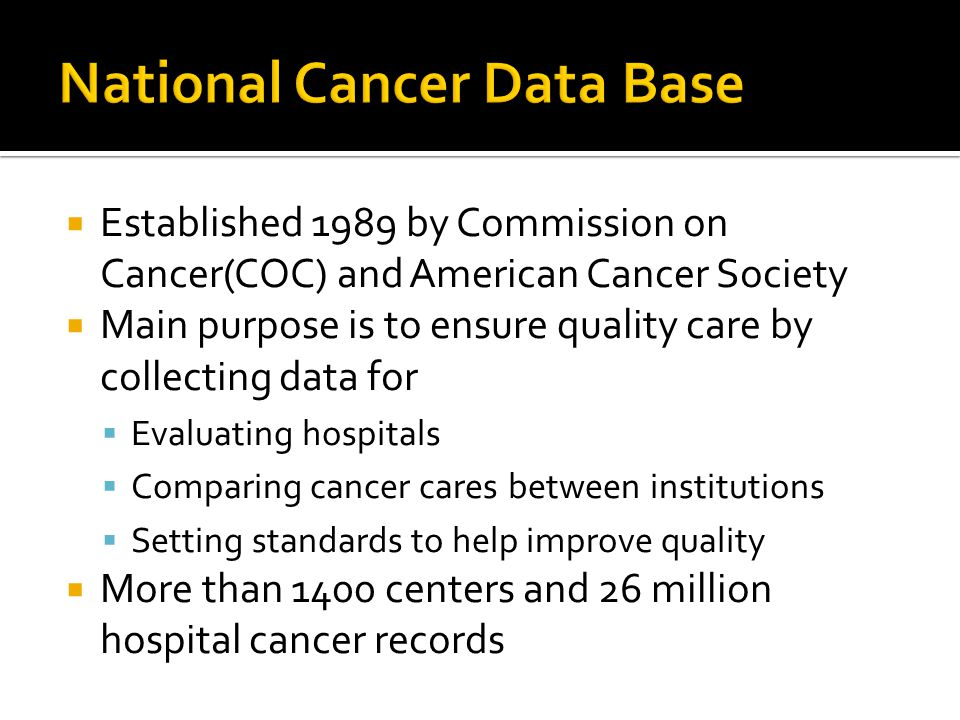 Established 1989 by Commission on Cancer(COC) and American Cancer Society  Main purpose is to ensure quality care by collecting data for  Evaluating hospitals  Comparing cancer cares between institutions  Setting standards to help improve quality  More than 1400 centers and 26 million hospital cancer records