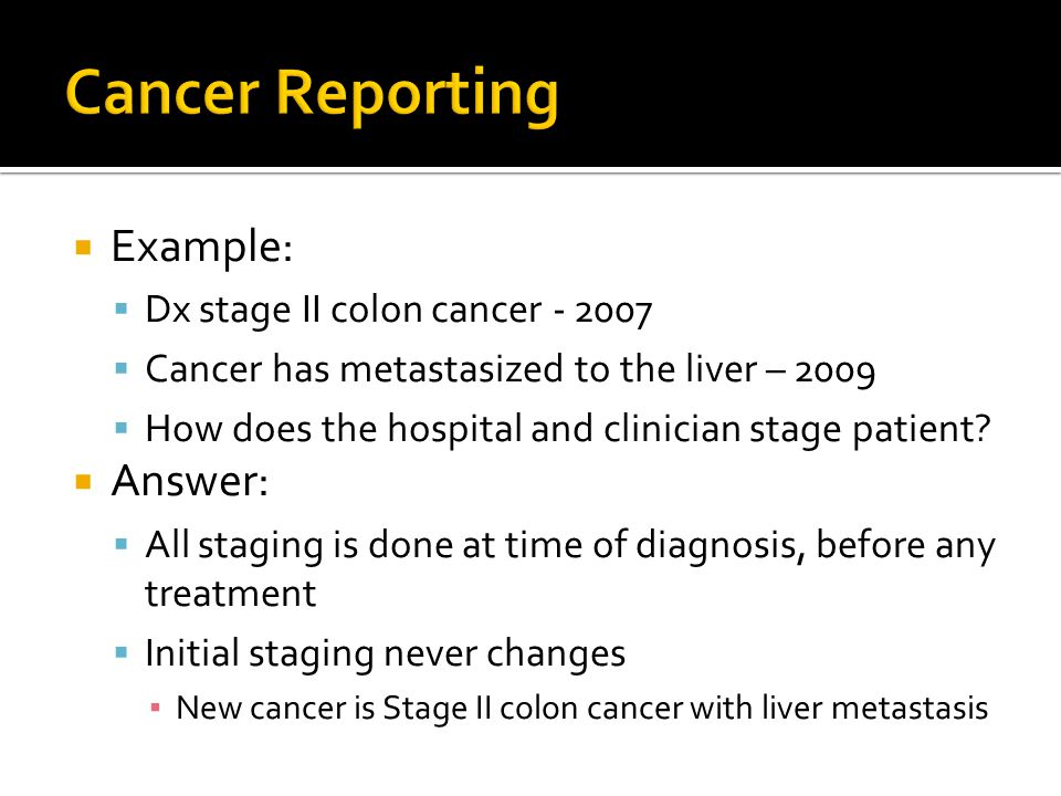  Example:  Dx stage II colon cancer  Cancer has metastasized to the liver – 2009  How does the hospital and clinician stage patient.
