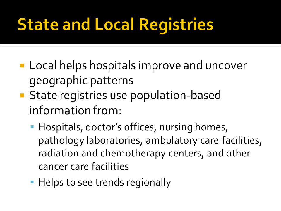  Local helps hospitals improve and uncover geographic patterns  State registries use population-based information from:  Hospitals, doctor's offices, nursing homes, pathology laboratories, ambulatory care facilities, radiation and chemotherapy centers, and other cancer care facilities  Helps to see trends regionally