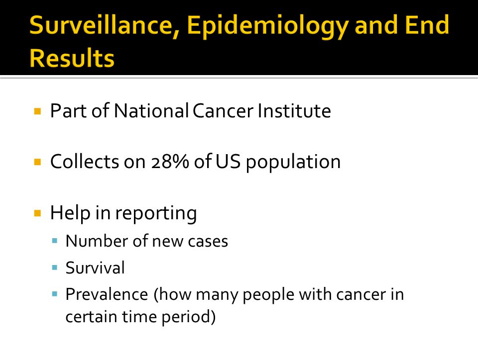  Part of National Cancer Institute  Collects on 28% of US population  Help in reporting  Number of new cases  Survival  Prevalence (how many people with cancer in certain time period)