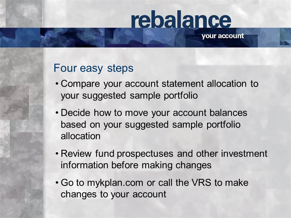 Compare your account statement allocation to your suggested sample portfolio Decide how to move your account balances based on your suggested sample portfolio allocation Review fund prospectuses and other investment information before making changes Go to mykplan.com or call the VRS to make changes to your account Four easy steps