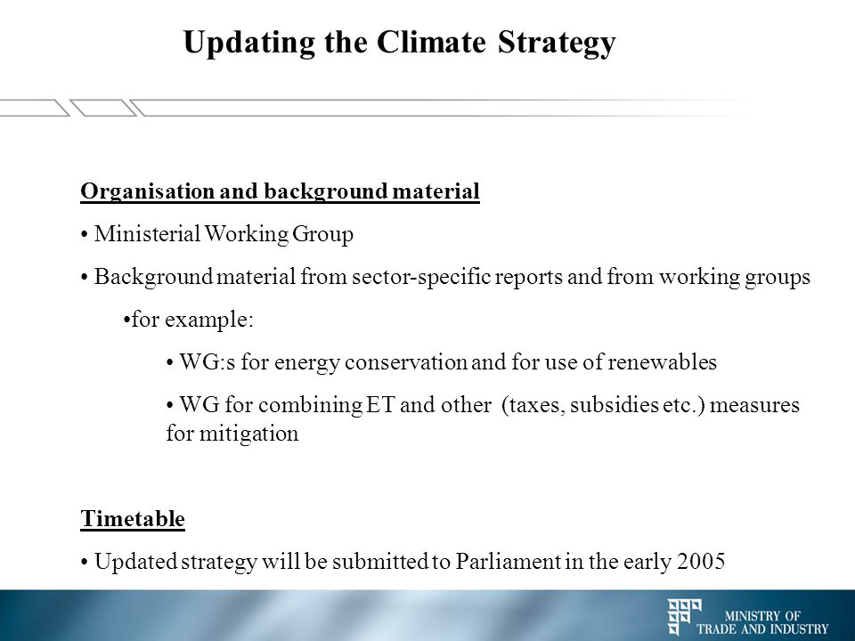 Updating the Climate Strategy Organisation and background material Ministerial Working Group Background material from sector-specific reports and from working groups for example: WG:s for energy conservation and for use of renewables WG for combining ET and other (taxes, subsidies etc.) measures for mitigation Timetable Updated strategy will be submitted to Parliament in the early 2005