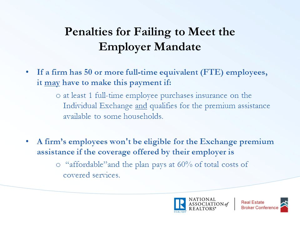 Penalties for Failing to Meet the Employer Mandate If a firm has 50 or more full-time equivalent (FTE) employees, it may have to make this payment if: o at least 1 full-time employee purchases insurance on the Individual Exchange and qualifies for the premium assistance available to some households.