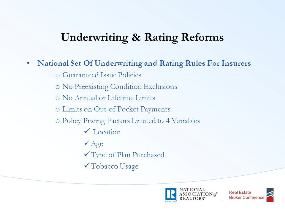 Underwriting & Rating Reforms National Set Of Underwriting and Rating Rules For Insurers o Guaranteed Issue Policies o No Preexisting Condition Exclusions o No Annual or Lifetime Limits o Limits on Out-of Pocket Payments o Policy Pricing Factors Limited to 4 Variables Location Age Type of Plan Purchased Tobacco Usage