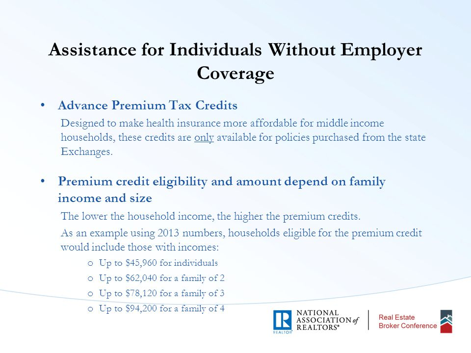 Assistance for Individuals Without Employer Coverage Advance Premium Tax Credits Designed to make health insurance more affordable for middle income households, these credits are only available for policies purchased from the state Exchanges.