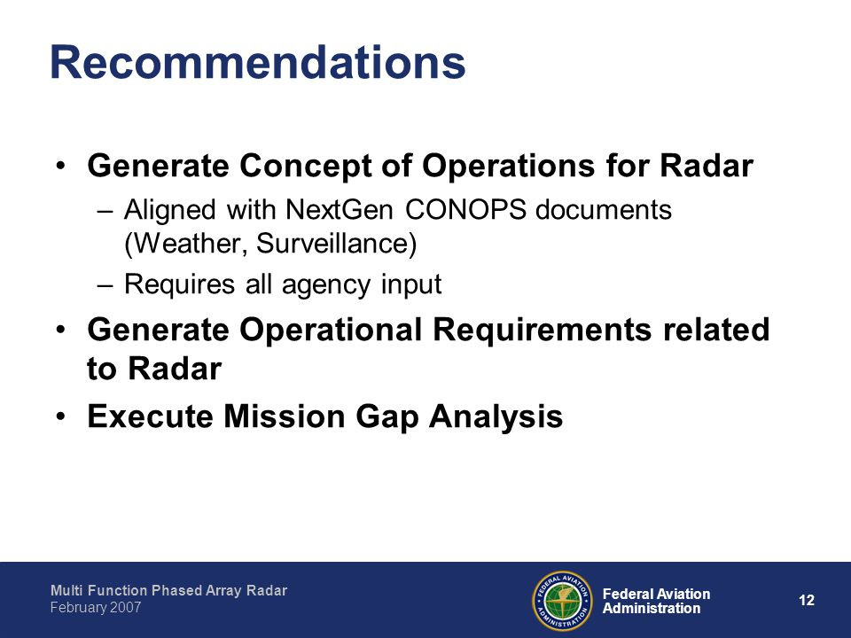Multi Function Phased Array Radar 12 Federal Aviation Administration February 2007 Recommendations Generate Concept of Operations for Radar –Aligned with NextGen CONOPS documents (Weather, Surveillance) –Requires all agency input Generate Operational Requirements related to Radar Execute Mission Gap Analysis