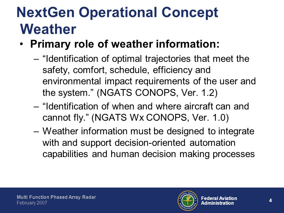 Multi Function Phased Array Radar 4 Federal Aviation Administration February 2007 NextGen Operational Concept Weather Primary role of weather information: – Identification of optimal trajectories that meet the safety, comfort, schedule, efficiency and environmental impact requirements of the user and the system. (NGATS CONOPS, Ver.