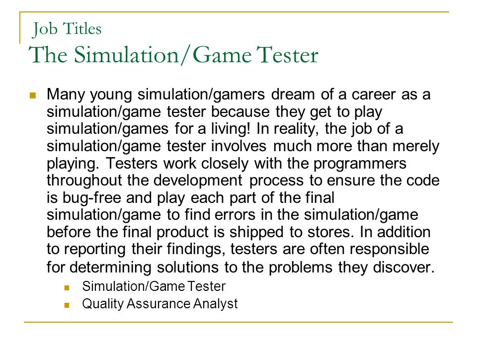 Job Titles The Simulation/Game Tester Many young simulation/gamers dream of a career as a simulation/game tester because they get to play simulation/games for a living.
