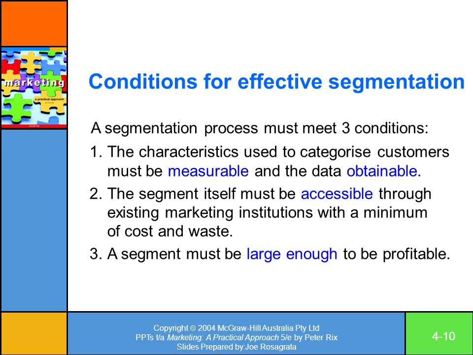 Copyright  2004 McGraw-Hill Australia Pty Ltd PPTs t/a Marketing: A Practical Approach 5/e by Peter Rix Slides Prepared by:Joe Rosagrata 4-10 Conditions for effective segmentation A segmentation process must meet 3 conditions: 1.The characteristics used to categorise customers must be measurable and the data obtainable.