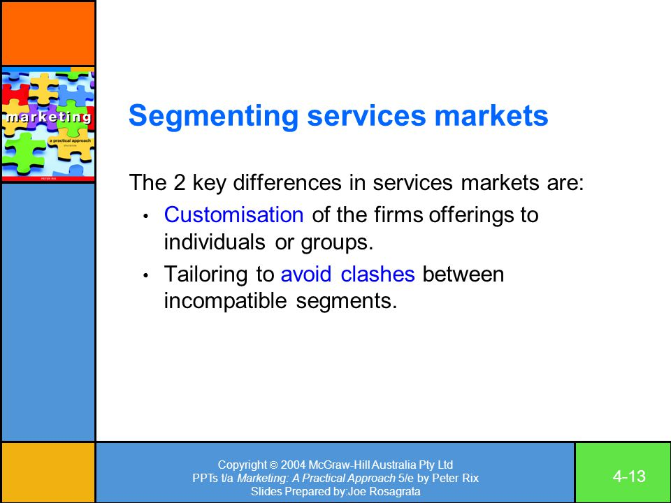 Copyright  2004 McGraw-Hill Australia Pty Ltd PPTs t/a Marketing: A Practical Approach 5/e by Peter Rix Slides Prepared by:Joe Rosagrata 4-13 Segmenting services markets The 2 key differences in services markets are: Customisation of the firms offerings to individuals or groups.