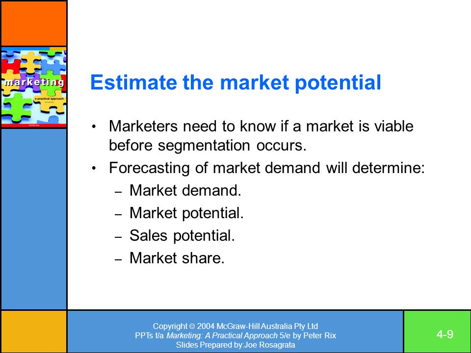 Copyright  2004 McGraw-Hill Australia Pty Ltd PPTs t/a Marketing: A Practical Approach 5/e by Peter Rix Slides Prepared by:Joe Rosagrata 4-9 Estimate the market potential Marketers need to know if a market is viable before segmentation occurs.
