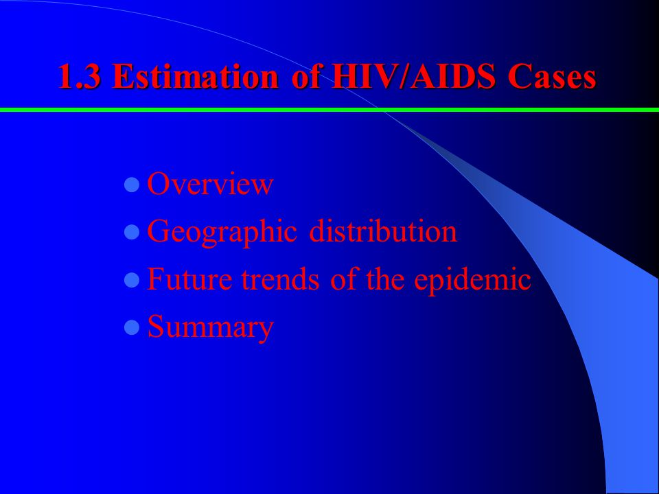 1.3 Estimation of HIV/AIDS Cases Overview Geographic distribution Future trends of the epidemic Summary