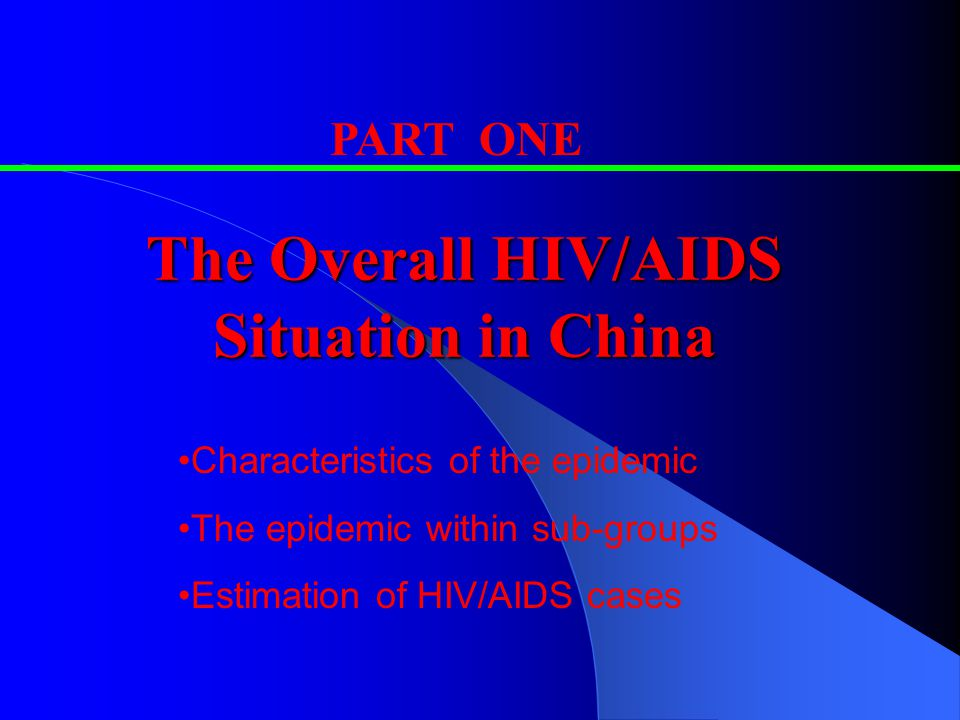 The Overall HIV/AIDS Situation in China PART ONE Characteristics of the epidemic The epidemic within sub-groups Estimation of HIV/AIDS cases