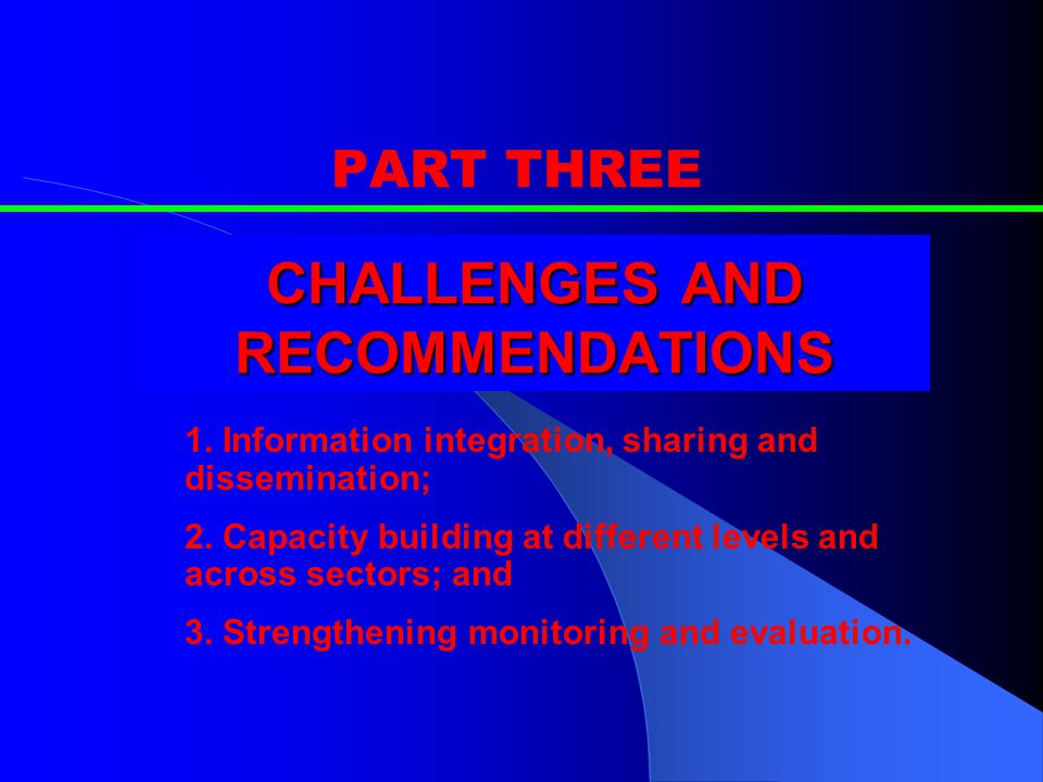 CHALLENGES AND RECOMMENDATIONS PART THREE 1. Information integration, sharing and dissemination; 2.