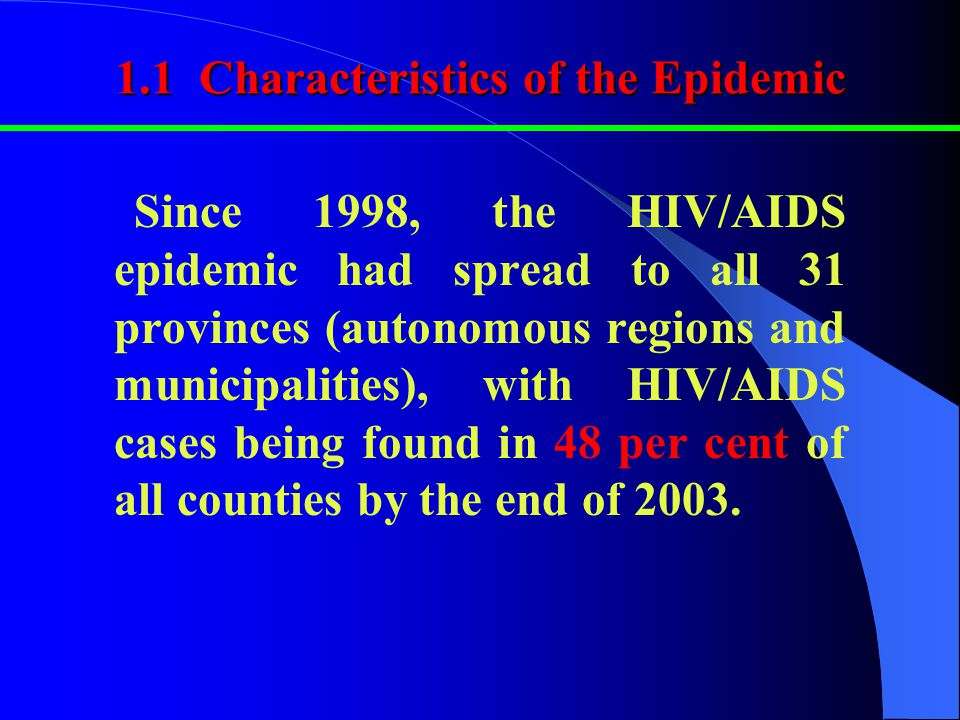 1.1 Characteristics of the Epidemic Since 1998, the HIV/AIDS epidemic had spread to all 31 provinces (autonomous regions and municipalities), with HIV/AIDS cases being found in 48 per cent of all counties by the end of 2003.