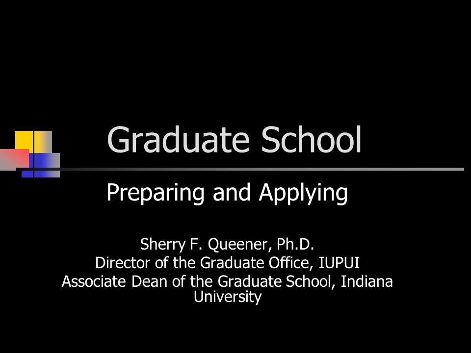 Graduate School Preparing and Applying Sherry F. Queener, Ph.D.
