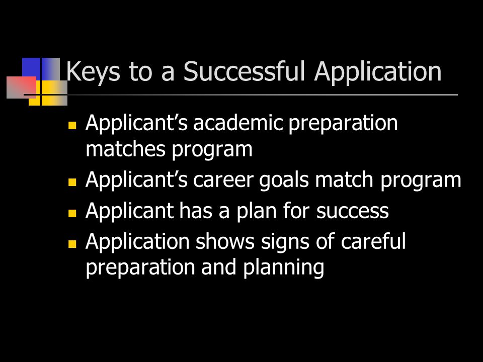 Keys to a Successful Application Applicant's academic preparation matches program Applicant's career goals match program Applicant has a plan for success Application shows signs of careful preparation and planning