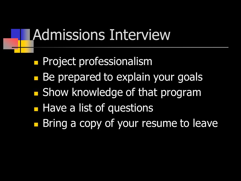 Admissions Interview Project professionalism Be prepared to explain your goals Show knowledge of that program Have a list of questions Bring a copy of your resume to leave
