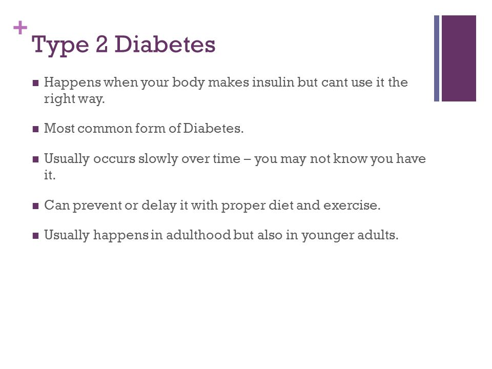 + Type 2 Diabetes Happens when your body makes insulin but cant use it the right way.