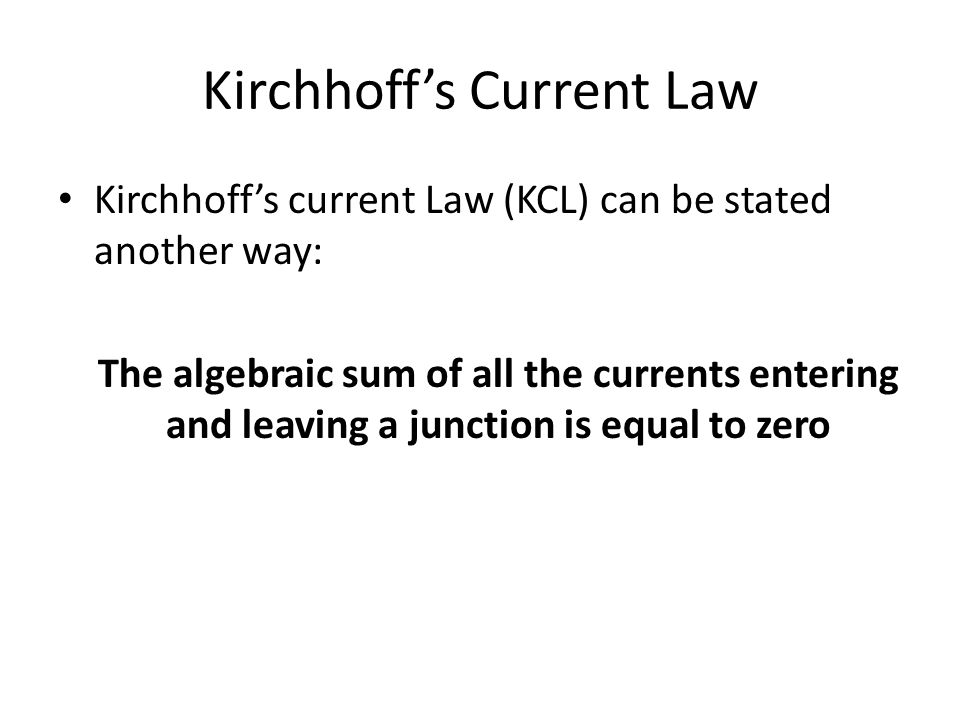 Kirchhoff's Current Law Kirchhoff's current Law (KCL) can be stated another way: The algebraic sum of all the currents entering and leaving a junction is equal to zero