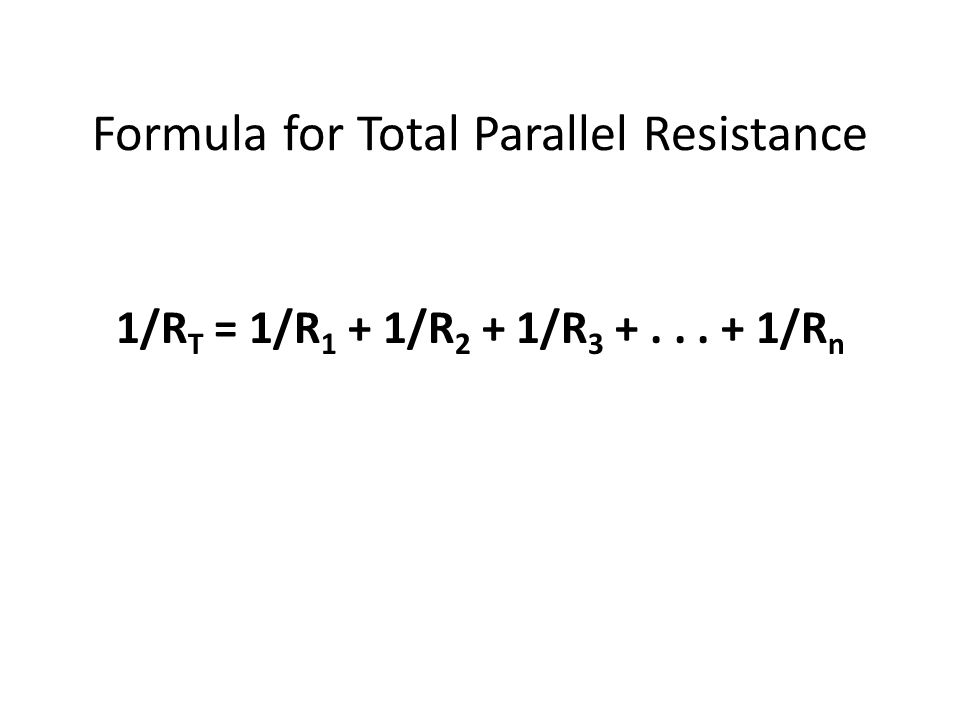 Formula for Total Parallel Resistance 1/R T = 1/R 1 + 1/R 2 + 1/R 3 +... + 1/R n