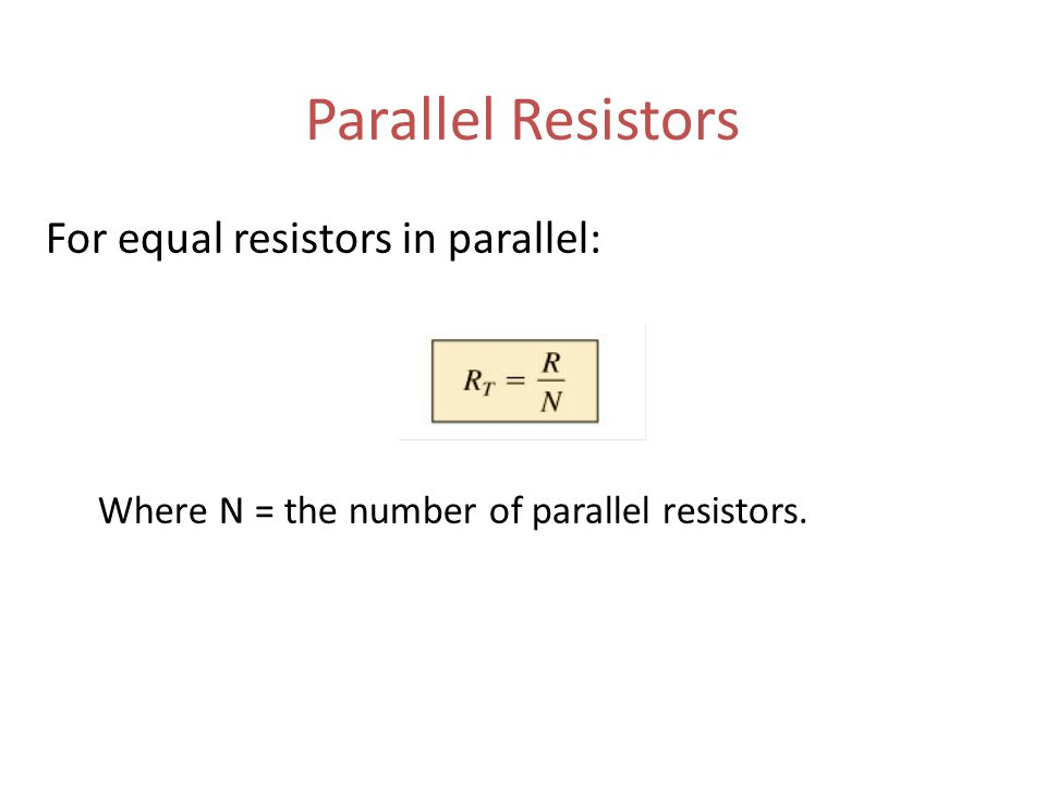 Parallel Resistors For equal resistors in parallel: Where N = the number of parallel resistors.