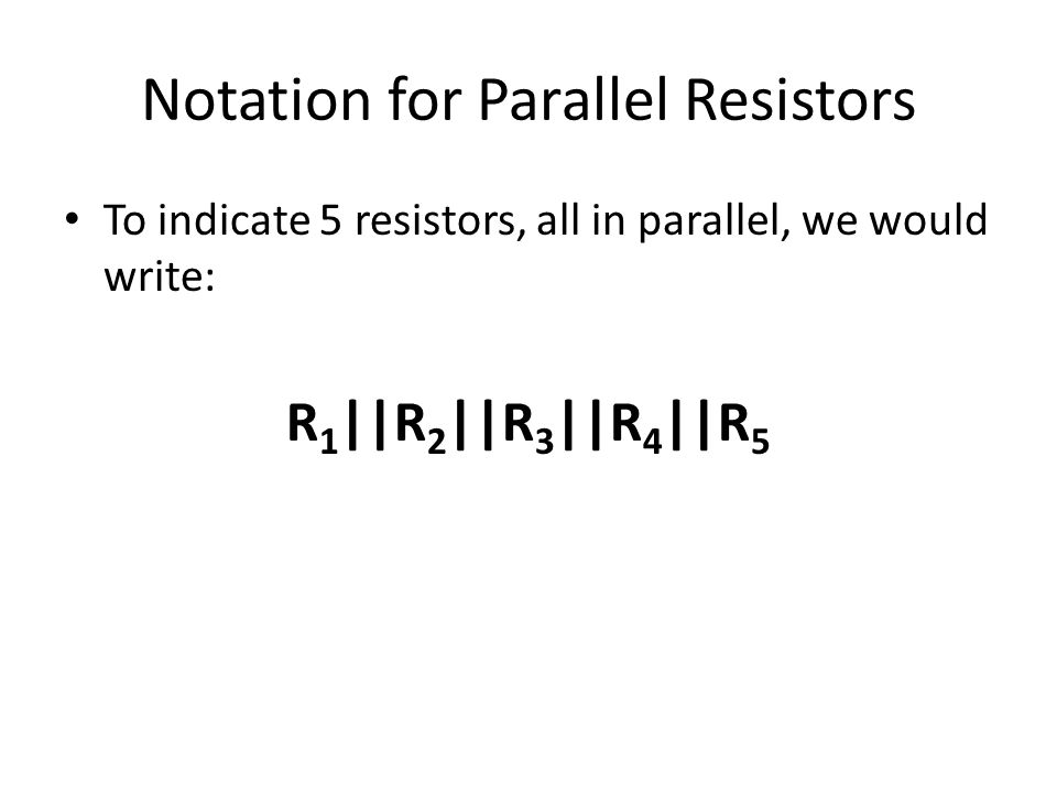 Notation for Parallel Resistors To indicate 5 resistors, all in parallel, we would write: R 1 ||R 2 ||R 3 ||R 4 ||R 5