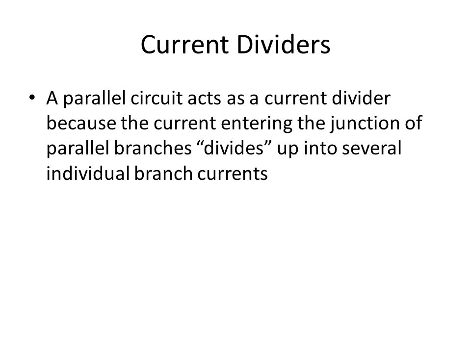 Current Dividers A parallel circuit acts as a current divider because the current entering the junction of parallel branches divides up into several individual branch currents