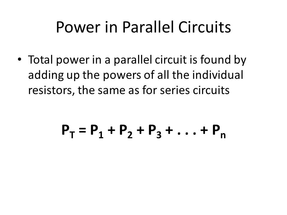 Power in Parallel Circuits Total power in a parallel circuit is found by adding up the powers of all the individual resistors, the same as for series circuits P T = P 1 + P 2 + P 3 +...