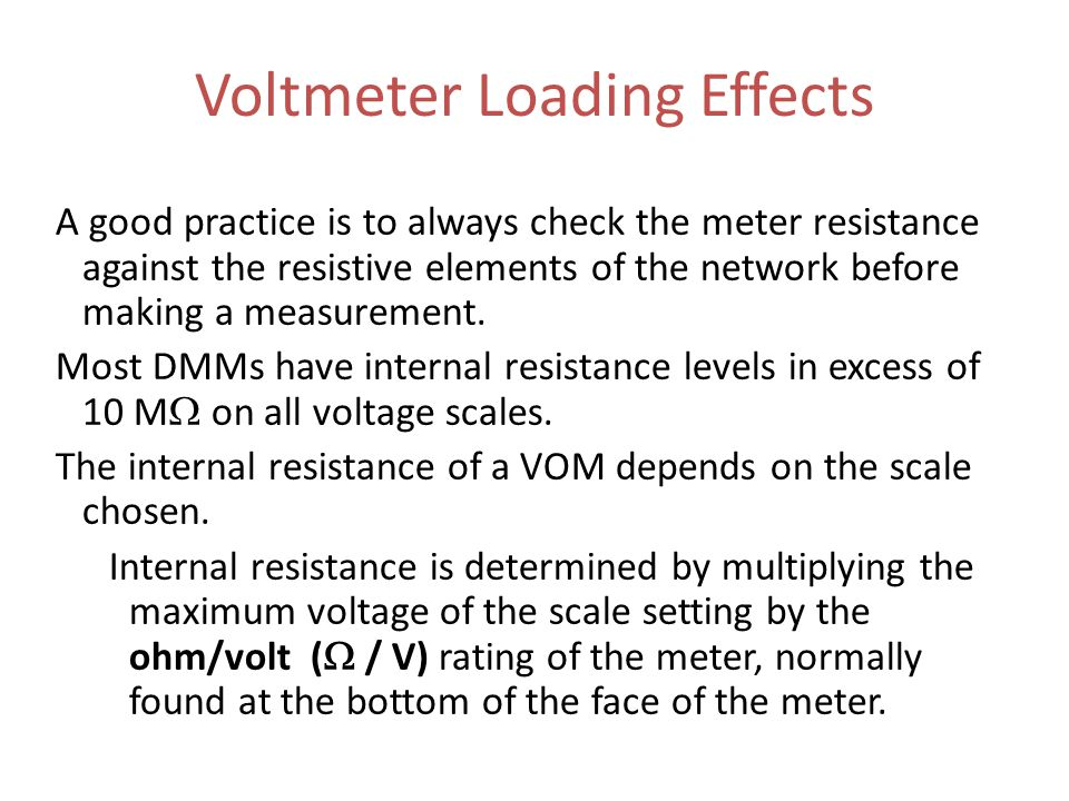 Voltmeter Loading Effects A good practice is to always check the meter resistance against the resistive elements of the network before making a measurement.