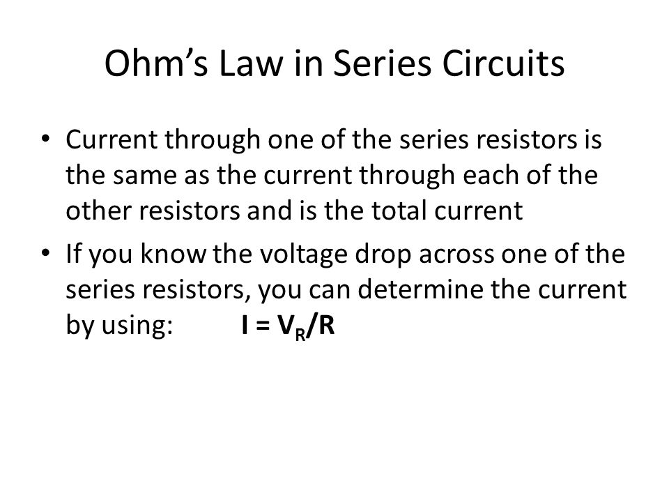 Ohm's Law in Series Circuits Current through one of the series resistors is the same as the current through each of the other resistors and is the total current If you know the voltage drop across one of the series resistors, you can determine the current by using:I = V R /R