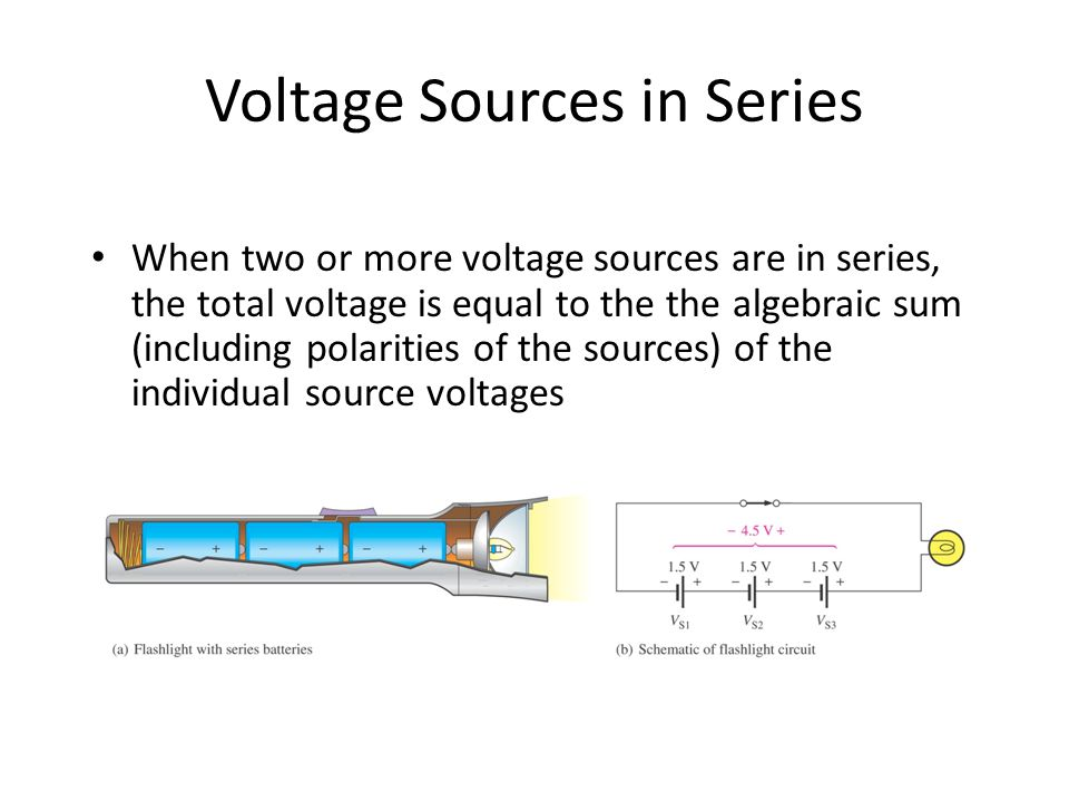 Voltage Sources in Series When two or more voltage sources are in series, the total voltage is equal to the the algebraic sum (including polarities of the sources) of the individual source voltages