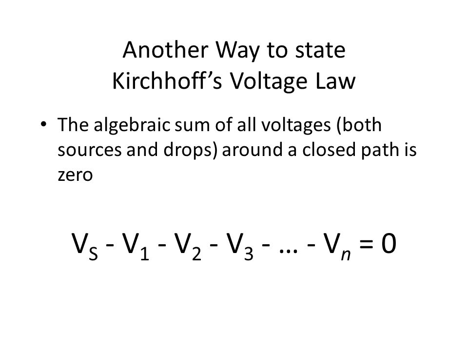 Another Way to state Kirchhoff's Voltage Law The algebraic sum of all voltages (both sources and drops) around a closed path is zero V S - V 1 - V 2 - V 3 - … - V n = 0