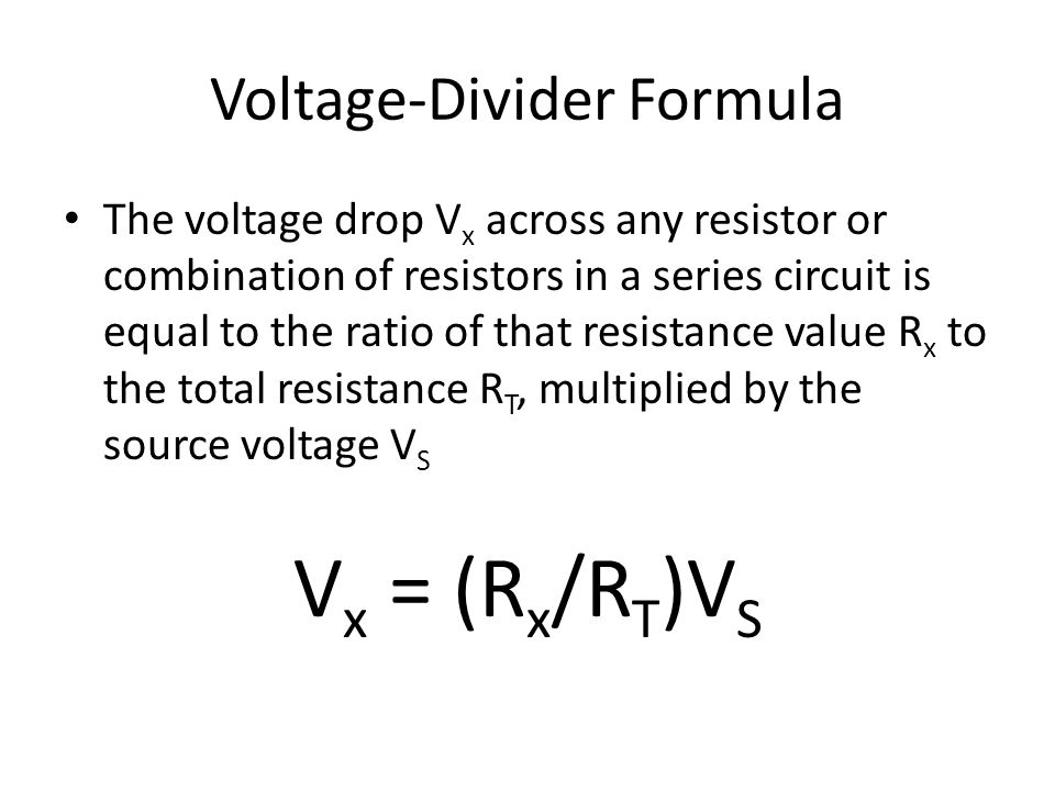 Voltage-Divider Formula The voltage drop V x across any resistor or combination of resistors in a series circuit is equal to the ratio of that resistance value R x to the total resistance R T, multiplied by the source voltage V S V x = (R x /R T )V S
