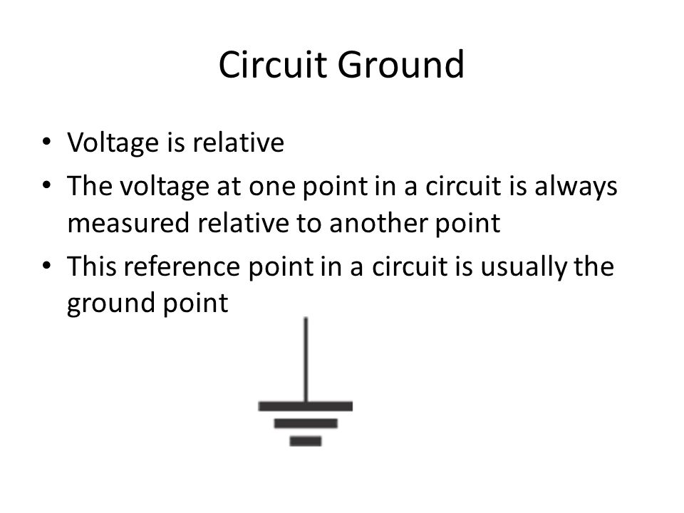 Circuit Ground Voltage is relative The voltage at one point in a circuit is always measured relative to another point This reference point in a circuit is usually the ground point