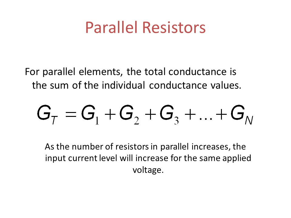 Parallel Resistors For parallel elements, the total conductance is the sum of the individual conductance values.