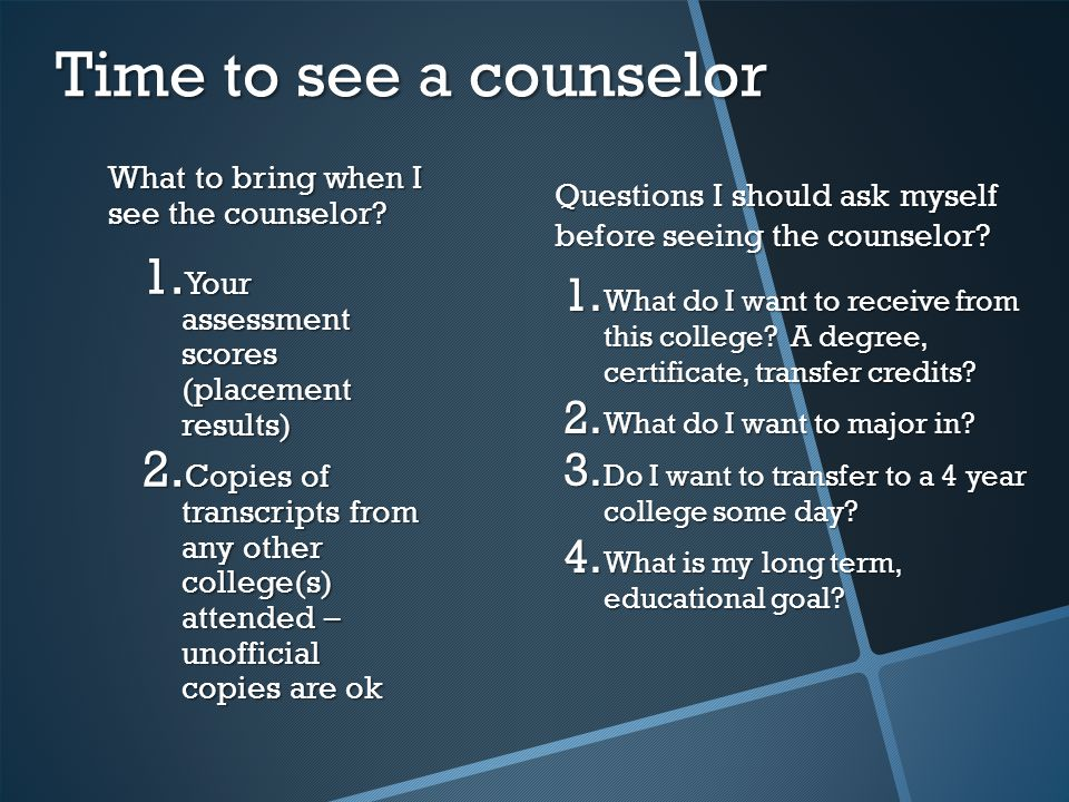 What to bring when I see the counselor. 1. Your assessment scores (placement results) 2.