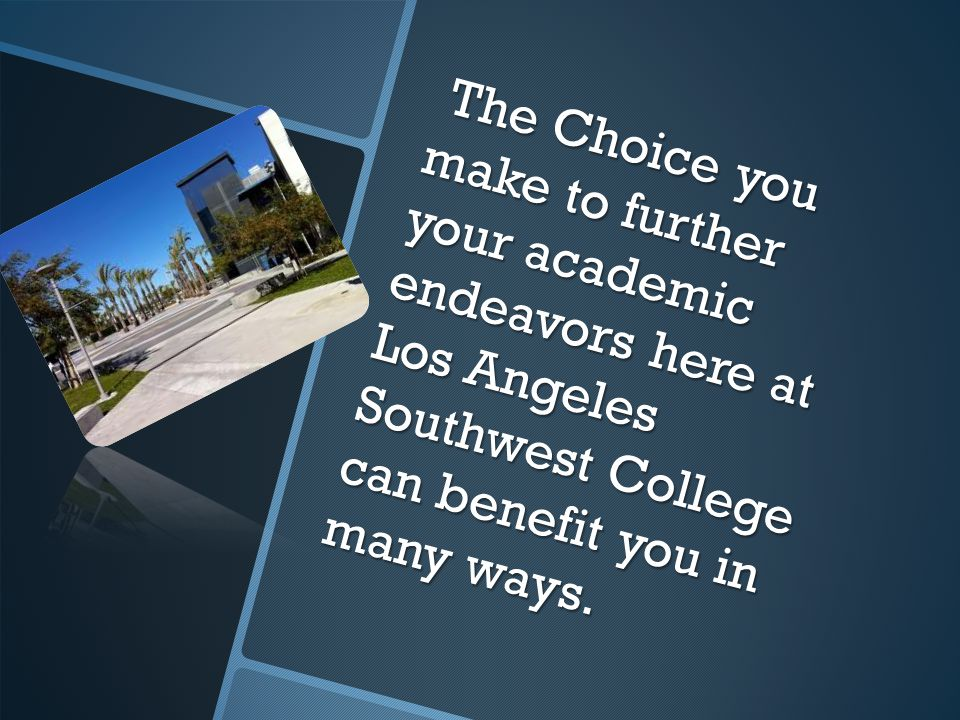 The Choice you make to further your academic endeavors here at Los Angeles Southwest College can benefit you in many ways.