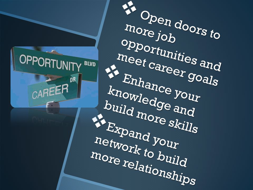  Open doors to more job opportunities and meet career goals  Enhance your knowledge and build more skills  Expand your network to build more relationships