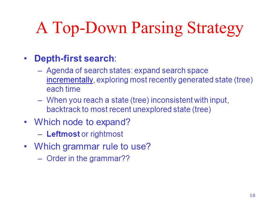 16 A Top-Down Parsing Strategy Depth-first search: –Agenda of search states: expand search space incrementally, exploring most recently generated state (tree) each time incrementally –When you reach a state (tree) inconsistent with input, backtrack to most recent unexplored state (tree) Which node to expand.