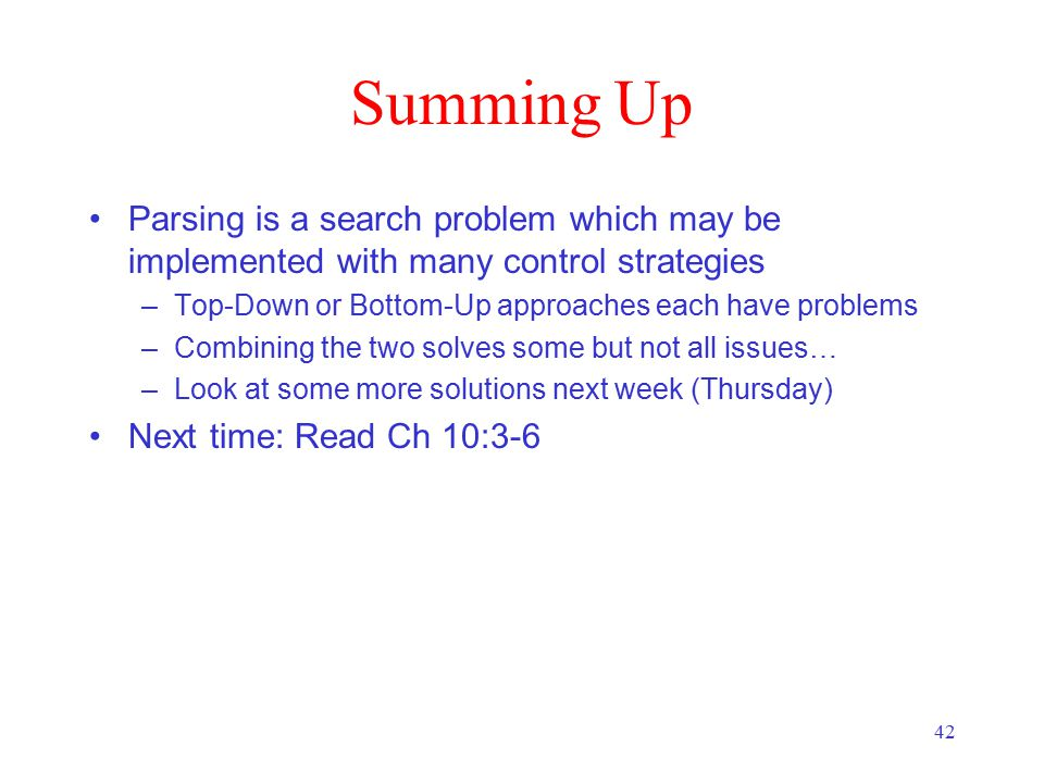 42 Summing Up Parsing is a search problem which may be implemented with many control strategies –Top-Down or Bottom-Up approaches each have problems –Combining the two solves some but not all issues… –Look at some more solutions next week (Thursday) Next time: Read Ch 10:3-6
